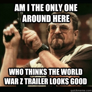 am i the only one around here who thinks the world war z tra - AM I THE ONLY ONE AROUND HERE
