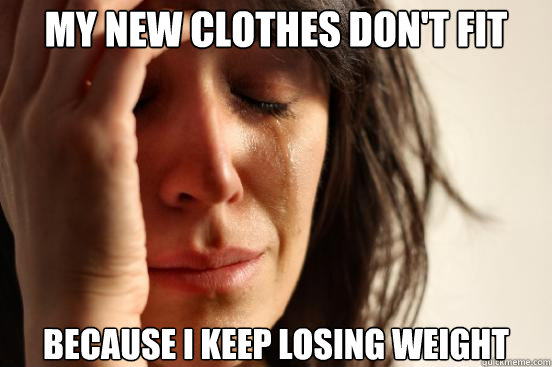 my new clothes dont fit because i keep losing weight - First World Problems