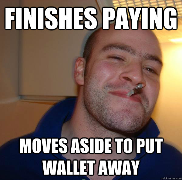 finishes paying moves aside to put wallet away - Good Guy Greg