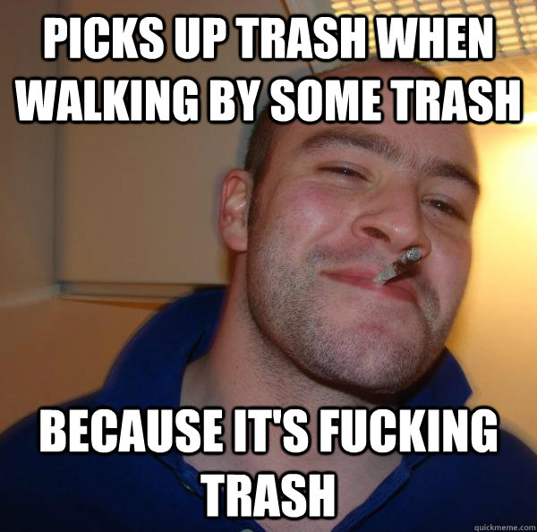 picks up trash when walking by some trash because its fucki - Good Guy Greg