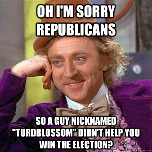 oh im sorry republicans so a guy nicknamed turdblossom di - Condecending Wonka