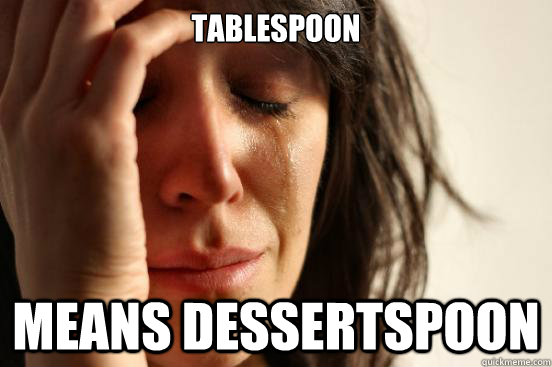 tablespoon means dessertspoon - First World Problems
