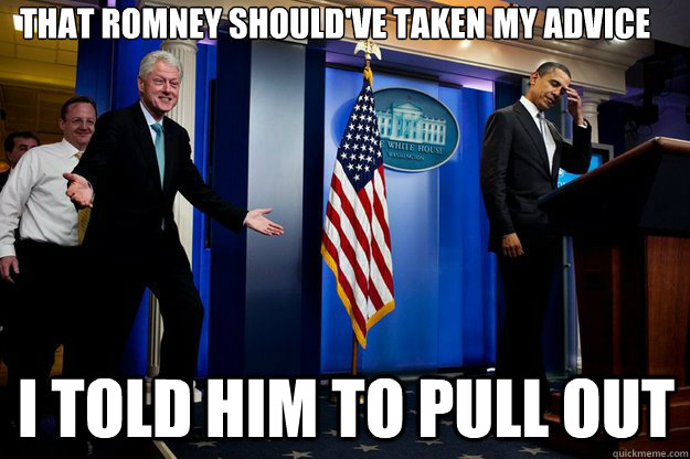 that romney shouldve taken my advice i told him to pull out - Inappropriate Timing Bill Clinton