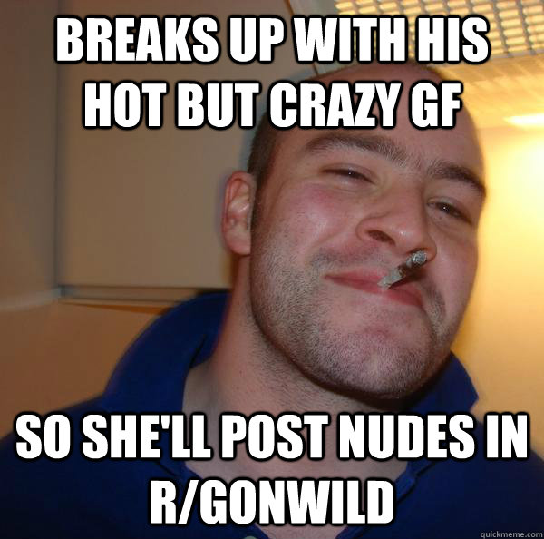 breaks up with his hot but crazy gf so shell post nudes in  - Good Guy Greg