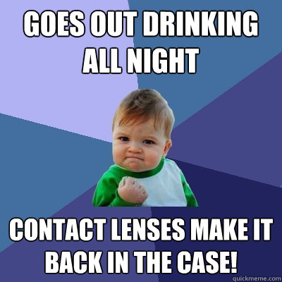 goes out drinking all night contact lenses make it back in t - Success Kid