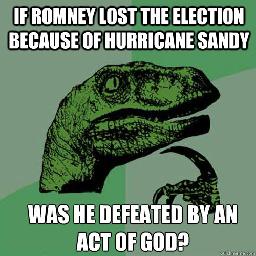 if romney lost the election because of hurricane sandy was h - Philosoraptor