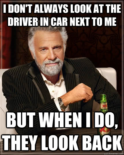i dont always look at the driver in car next to me but whe - The Most Interesting Man In The World