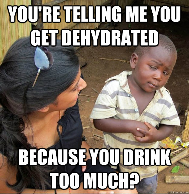 youre telling me you get dehydrated because you drink too m - Skeptical Third World Kid