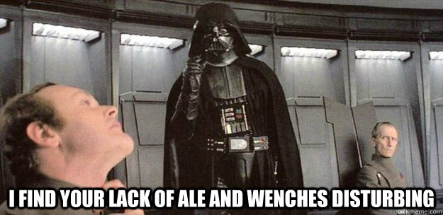 i find your lack of ale and wenches disturbing - Darth Vader Force Choke