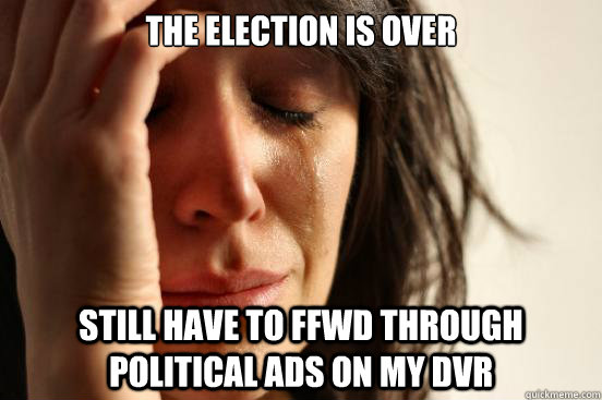 the election is over still have to ffwd through political ad - First World Problems