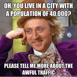 oh you live in a city with a population of 40000 please t - Condescending Wonka