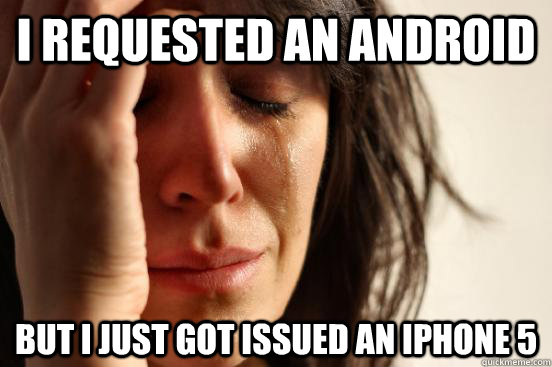 i requested an android but i just got issued an iphone 5  - First World Problems