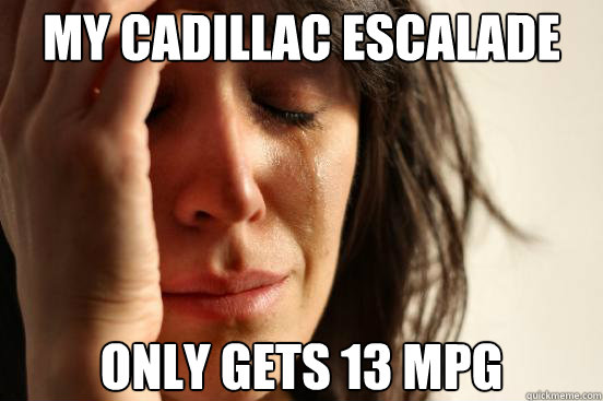 my cadillac escalade only gets 13 mpg - First World Problems