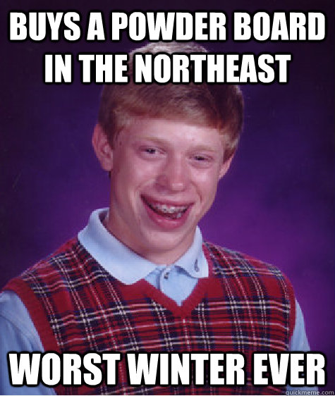 buys a powder board in the northeast worst winter ever - Bad Luck Brian