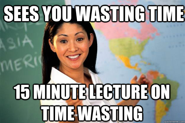 sees you wasting time 15 minute lecture on time wasting - Unhelpful High School Teacher