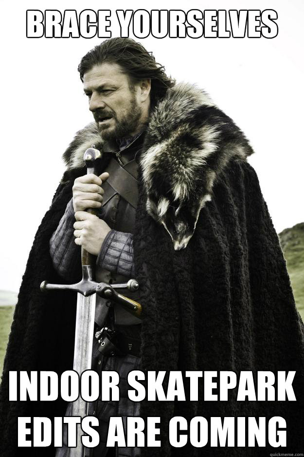 brace yourselves indoor skatepark edits are coming - They are coming
