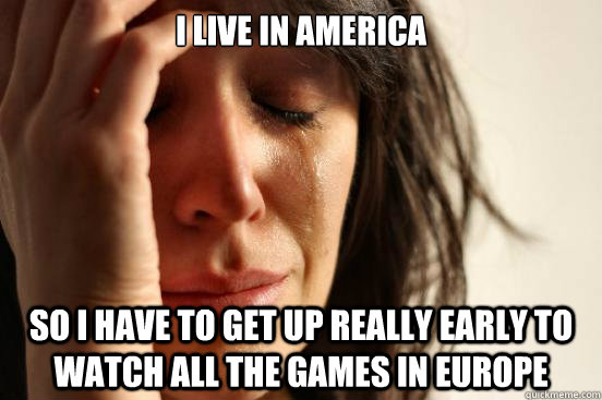 i live in america so i have to get up really early to watch  - First World Problems
