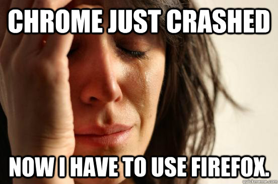 chrome just crashed now i have to use firefox - First World Problems