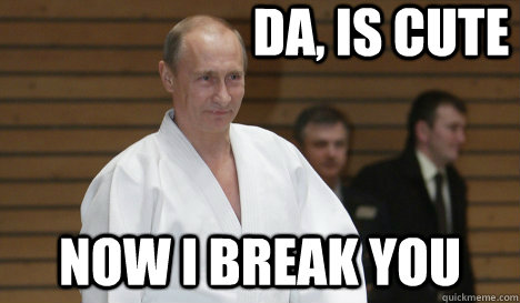da is cute now i break you - Judo Putin