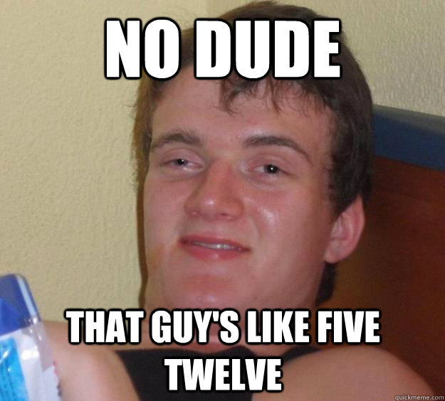 no dude that guys like five twelve - 10 Guy