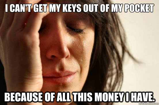 i cant get my keys out of my pocket because of all this mon - First World Problems