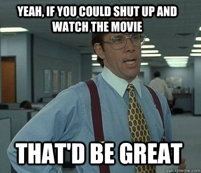 yeah if you could shut up and watch the movie thatd be gre - Bill Lumbergh