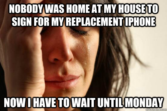 nobody was home at my house to sign for my replacement iphon - First World Problems