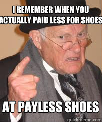 i remember when you actually paid less for shoes at payless  - Angry old man