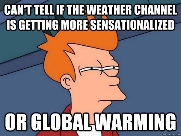 cant tell if the weather channel is getting more sensationa - Futurama Fry