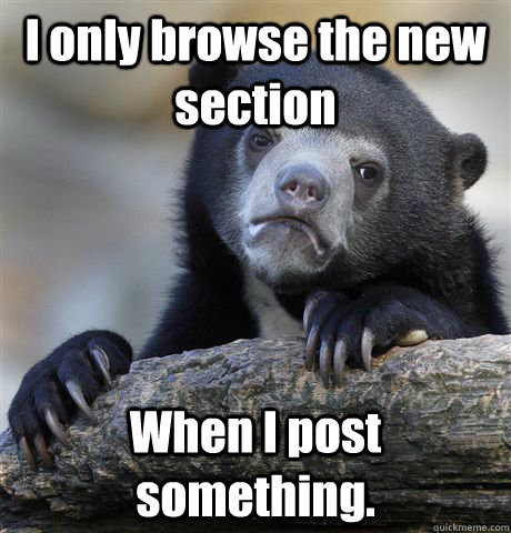 i only browse the new section when i post something - Confession Bear