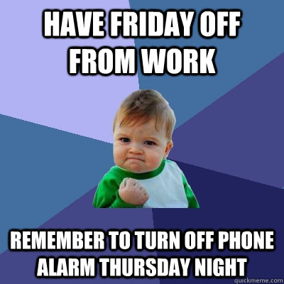 have friday off from work remember to turn off phone alarm t - Success Kid