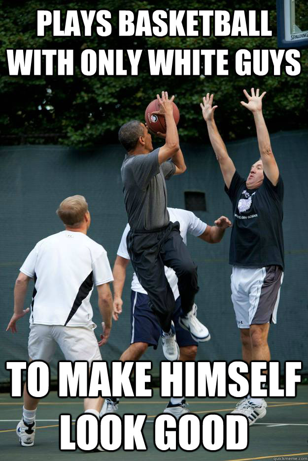 plays basketball with only white guys to make himself look g - Scumbag Obama