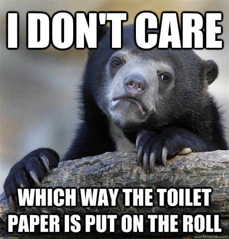 i dont care which way the toilet paper is put on the roll - Confession Bear