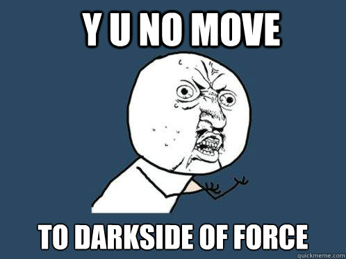 y u no move to darkside of force - Y U No