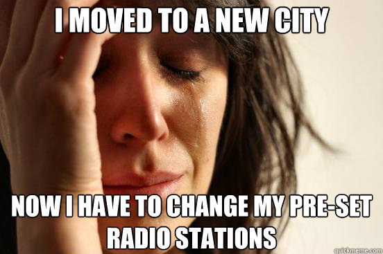 i moved to a new city now i have to change my preset radio  - First World Problems
