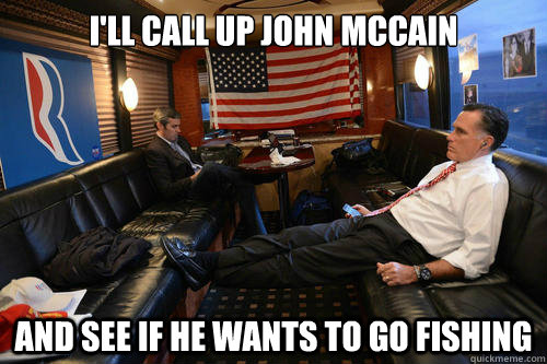 ill call up john mccain and see if he wants to go fishing - Sudden Realization Romney