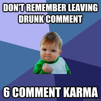 dont remember leaving drunk comment 6 comment karma - Success Kid