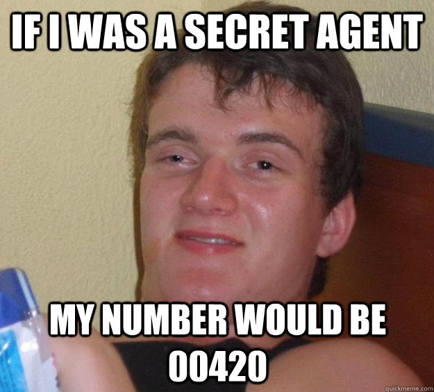 if i was a secret agent my number would be 00420 - 10 Guy