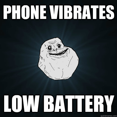 phone vibrates low battery - Forever Alone