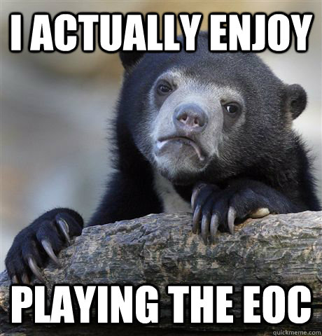 i actually enjoy playing the eoc - Confession Bear