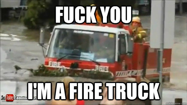 fuck you im a fire truck -