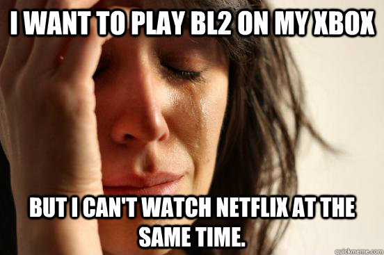 i want to play bl2 on my xbox but i cant watch netflix at t - First World Problems