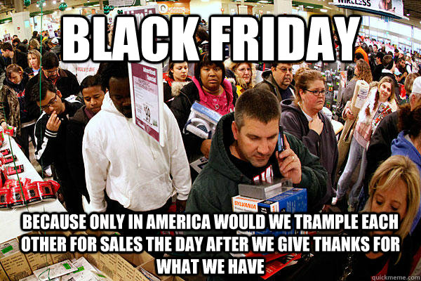 black friday because only in america would we trample each o -