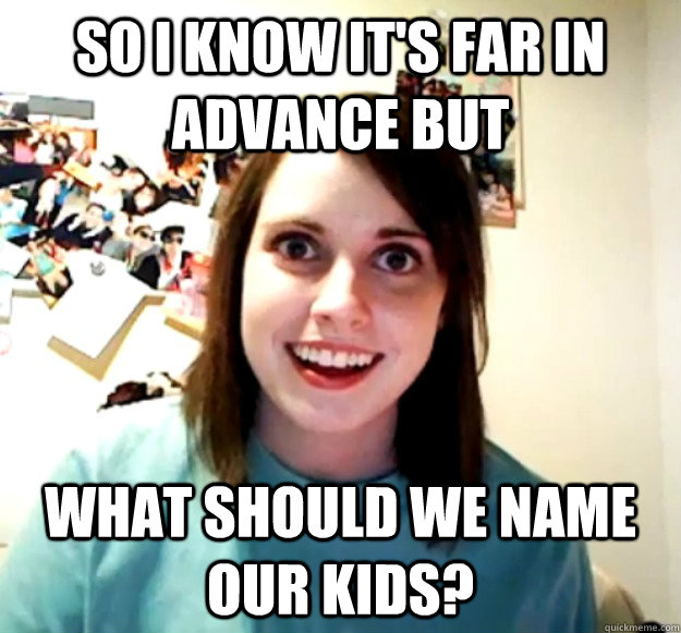 so i know its far in advance but what should we name our ki - Overly Attached Girlfriend