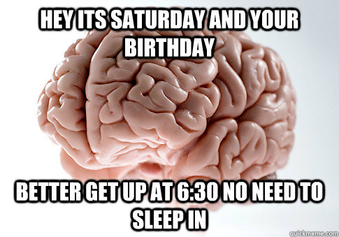 hey its saturday and your birthday better get up at 630 no  - Scumbag Brain