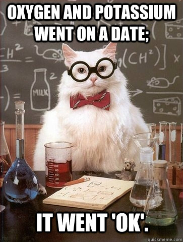 oxygen and potassium went on a date it went ok - Chemistry Cat