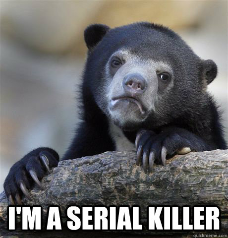 im a serial killer - Confession Bear