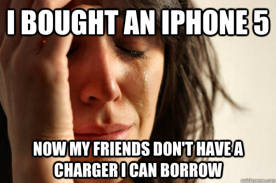 i bought an iphone 5 now my friends dont have a charger i c - First World Problems