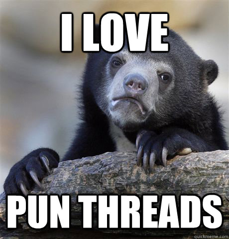 i love pun threads - Confession Bear