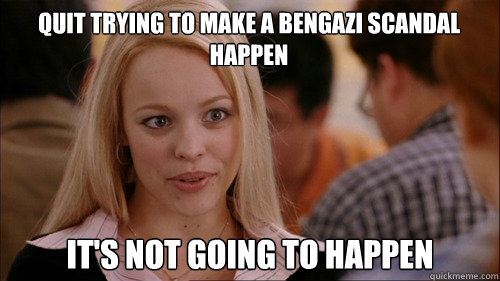 quit trying to make a bengazi scandal happen its not going  - regina george